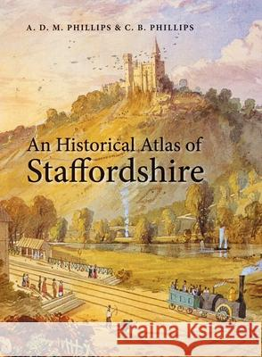 An Historical Atlas of Staffordshire A. D. M. Phillips C. B. Phillips 9780719077067