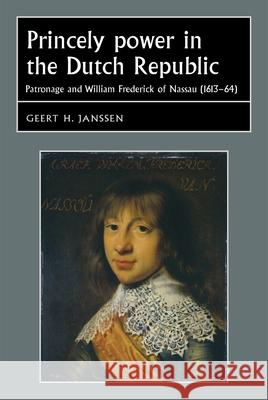 Princely Power in the Dutch Republic : Patronage and William Frederick of Nassau (1613-64) Geert H. Janssen 9780719077586