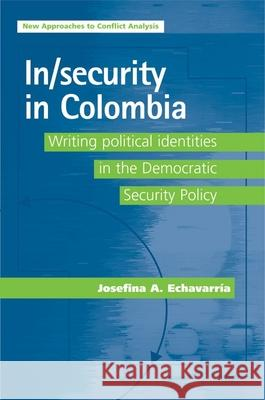 In/Security in Colombia: Writing Political Identities in the Democratic Security Policy Josefina Echavarria 9780719079856