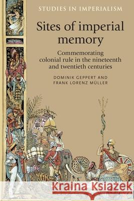 Sites of Imperial Memory: Commemorating Colonial Rule in the Nineteenth and Twentieth Centuries Geppert Dominik Muller Fran 9780719090813