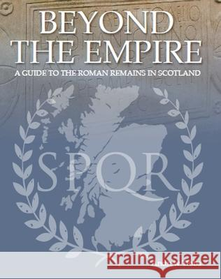 Beyond the Empire: A Guide to the Roman Remains in Scotland Andrew Tibbs 9780719829277