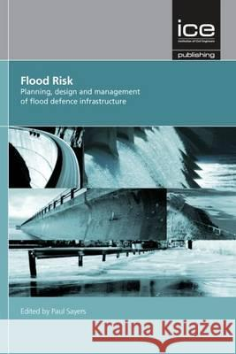 Flood Risk: Planning, Design and Management of Flood Defence Infrastructure Paul Sayers 9780727741561