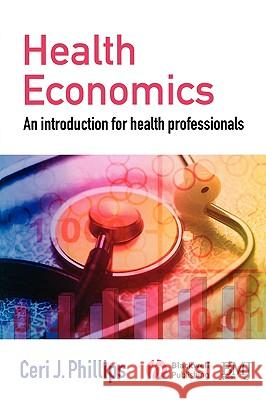 Health Economics: An Introduction for Health Professionals Ceri Phillips 9780727918499