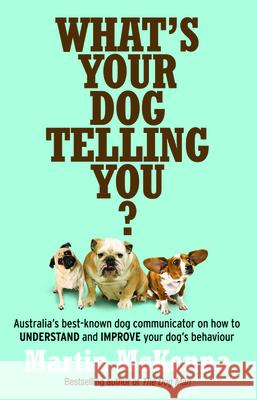What's Your Dog Telling You? Australia's Best-Known Dog Communicator Explains Your Dog's Behaviour Martin McKenna 9780733329364