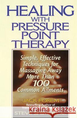 Healing with Pressure Point Therapy: Simple, Effective Techniques for Massaging Away More Than 100 Annoying Ailments Jack Forem 9780735200067