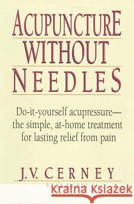 Acupuncture Without Needles: Do-It-Yourself Acupressure --The Simple, At-Home Treatment for Lasting Relief from Pain J. V. Cerney 9780735200357