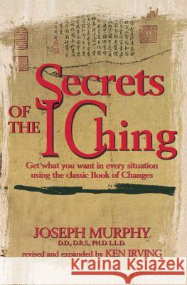 Secrets of the I Ching: Get What You Want in Every Situation Using the Classic Bookof Changes Murphy                                   Joseph Murphy Kenneth Irving 9780735201255