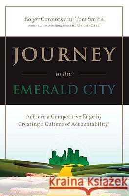 Journey to the Emerald City: Achieve a Competitive Edge by Creating a Culture of Accountability Roger Connors Tom Smith Tom Smith 9780735203587 Prentice Hall Press