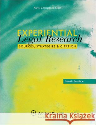 Experiential Legal Research: Sources, Strategies, and Citation Donahoe                                  Diana R. Donahoe 9780735598355