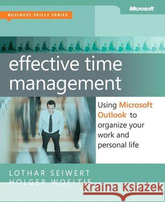 Effective Time Management: Using Microsoft Outlook to Organize Your Work and Personal Life Holger Woeltje 9780735660045
