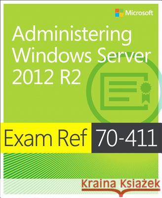 Exam Ref 70-411 Administering Windows Server 2012 R2 (McSa): Administering Windows Server 2012 R2 Russel, Charlie 9780735684799