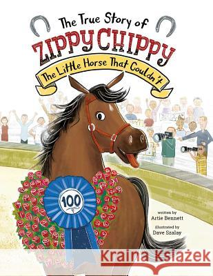 The True Story of Zippy Chippy: The Little Horse That Couldn't Artie Bennet Dave Szalay 9780735843967