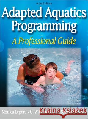 Adapted Aquatics Programming: A Professional Guide - 2nd Edition Monica Lepore G. William Gayle Shawn Stevens 9780736057301