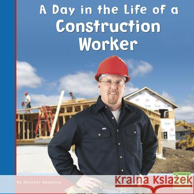 A Day in the Life of a Construction Worker Heather Adamson 9780736846691