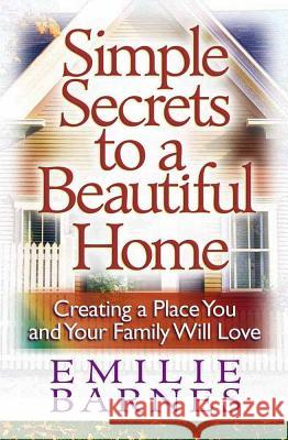 Simple Secrets to a Beautiful Home: Creating a Place You and Your Family Will Love Emilie Barnes 9780736909693