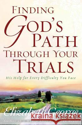 Finding God's Path Through Your Trials: His Help for Every Difficulty You Face Elizabeth George 9780736913744
