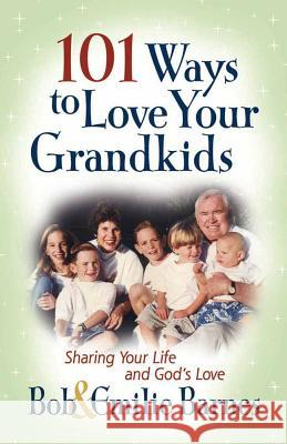 101 Ways to Love Your Grandkids: Sharing Your Life and God's Love Bob Barnes Emilie Barnes 9780736913768