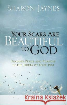 Your Scars Are Beautiful to God: Finding Peace and Purpose in the Hurts of Your Past Sharon Jaynes 9780736916103