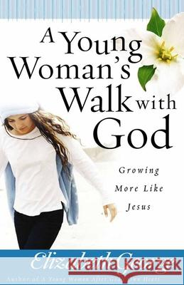 A Young Woman's Walk with God: Growing More Like Jesus Elizabeth George 9780736916530