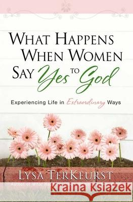 What Happens When Women Say Yes to God: Experiencing Life in Extraordinary Ways Lysa TerKeurst 9780736919227