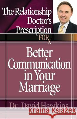 The Relationship Doctor's Prescription for Better Communication in Your Marriage David Hawkins 9780736919531