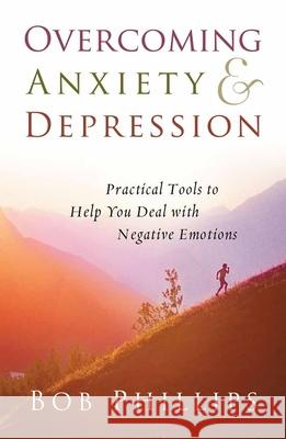 Overcoming Anxiety and Depression: Practical Tools to Help You Deal with Negative Emotions Bob Phillips 9780736919968