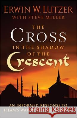 The Cross in the Shadow of the Crescent: An Informed Response to Islam's War with Christianity Erwin W. Lutzer 9780736951326