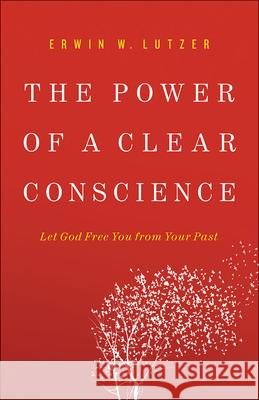 The Power of a Clear Conscience: Let God Free You from Your Past Erwin W. Lutzer 9780736953054