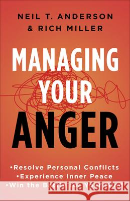 Managing Your Anger: Resolve Personal Conflicts, Experience Inner Peace, and Win the Battle for Your Mind Neil T. Anderson Rich Miller 9780736958257 Harvest House Publishers