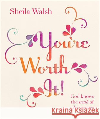 You're Worth It!: God Knows the Truth of Who You Are Sheila Walsh 9780736963855