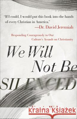 We Will Not Be Silenced: Responding with Courage to Our Culture's Assault on Christianity Erwin W. Lutzer 9780736981798