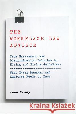 The Workplace Law Advisor : From Harassment And Discrimination Policies To Hiring And Firing Guidelines -- What Every Manager And Employee Needs To Know Anne Covey 9780738203744