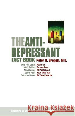 The Anti-Depressant Fact Book: What Your Doctor Won't Tell You about Prozac, Zoloft, Paxil, Celexa, and Luvox Peter R. Breggin 9780738204512