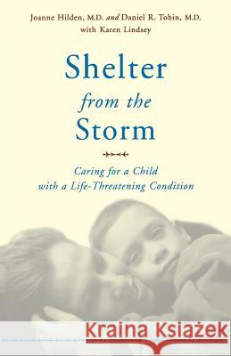 Shelter from the Storm: Caring for a Child with a Life-Threatening Condition Joanne Hilden Daniel R. Tobin Daniel R. Tobin 9780738205342