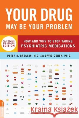 Your Drug May Be Your Problem: How and Why to Stop Taking Psychiatric Medications Peter R. Breggin David Cohen 9780738210988