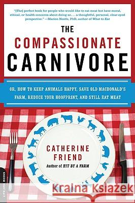 The Compassionate Carnivore: Or, How to Keep Animals Happy, Save Old Macdonald's Farm, Reduce Your Hoofprint, and Still Eat Meat Catherine Friend 9780738213095