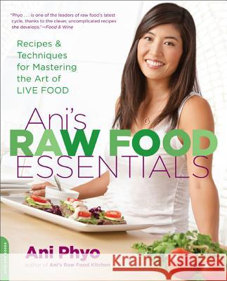 Ani's Raw Food Essentials: Recipes and Techniques for Mastering the Art of Live Food Ani Phyo 9780738215600