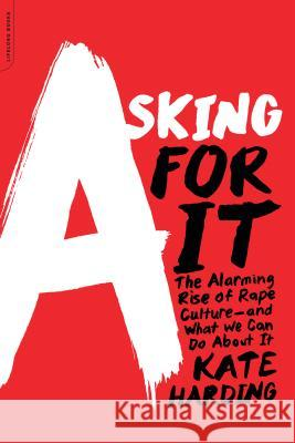 Asking for It : The Alarming Rise of Rape Culture--and What We Can Do about It Kate Harding 9780738217024