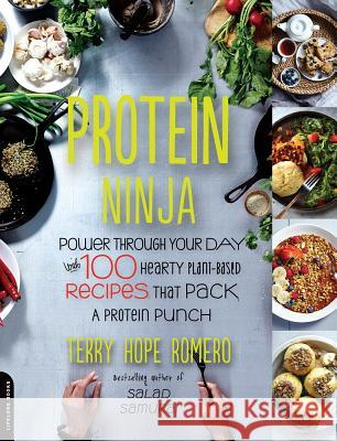 Protein Ninja: Power Through Your Day with 100 Hearty Plant-Based Recipes That Pack a Protein Punch Terry Hope Romero 9780738218496