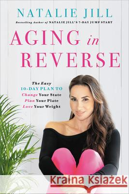 Aging in Reverse: The Easy 10-Day Plan to Change Your State, Plan Your Plate, Love Your Weight Natalie Jill 9780738235349