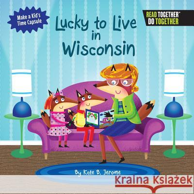 Lucky to Live in Wisconsin Kate B. Jerome 9780738527871