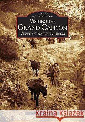 Visiting the Grand Canyon: Views of Early Tourism Linda Stampoulos 9780738528809