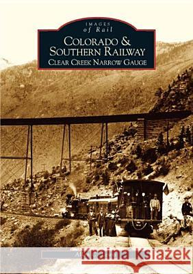 Colorado and Southern Railway: Clear Creek Narrow Gauge Allan C. Lewis 9780738529295