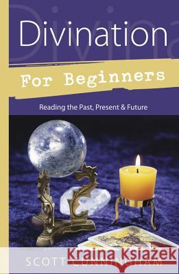 Divination for Beginners: Reading the Past, Present & Future Scott Cunningham Sandy Leuthner 9780738703848