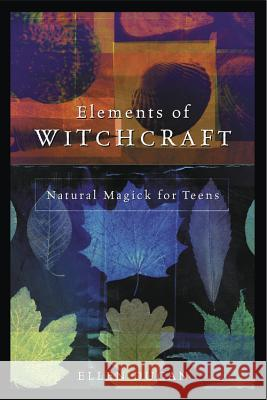 Elements of Witchcraft: Natural Magick for Teens Ellen Dugan 9780738703930