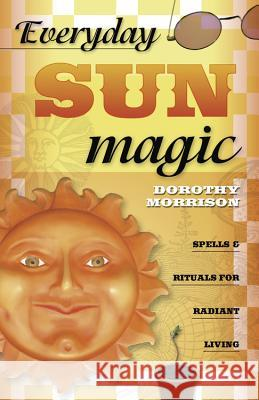 Everyday Sun Magic: Spells & Rituals for Radiant Living Dorothy Morrison 9780738704685