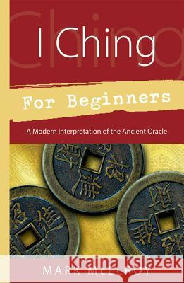 I Ching for Beginners: A Modern Interpretation of the Ancient Oracle Mark McElroy 9780738707440