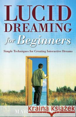 Lucid Dreaming for Beginners: Simple Techniques for Creating Interactive Dreams Mark McElroy 9780738708874