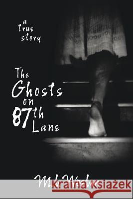 The Ghosts on 87th Lane: A True Story M. L. Woelm 9780738710310