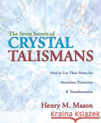 The Seven Secrets of Crystal Talismans: How to Use Their Power for Attraction, Protection & Transformation Henry M. Mason 9780738711447